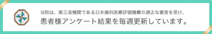 当院は、第三者機関である日本歯科医療評価機構の適正な審査を受け、患者様アンケート結果を毎週更新しています。